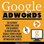 Google Adwords: The Ultimate Marketing Guide for Beginners to Advertising on Google Search Engine with Ppc Using Proven Optimization Secrets | Mark Robertson