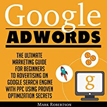 Google Adwords: The Ultimate Marketing Guide for Beginners to Advertising on Google Search Engine with Ppc Using Proven Optimization Secrets Audiobook by Mark Robertson Narrated by John Hays