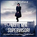 Yay! I'm a Supervisor!: Oh Man! I'm a Supervisor! Now What?! | Jody N. Holland