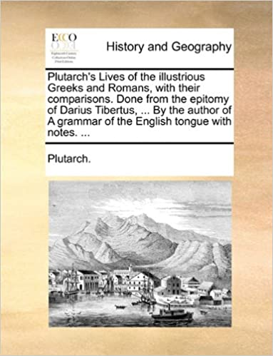 Book Plutarch's Lives of the illustrious Greeks and Romans, with their comparisons. Done from the epitomy of Darius Tibertus, ... By the author of A grammar of the English tongue with notes. ...