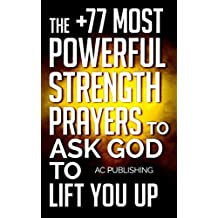 Bible: The +77 Most Powerful Strength Prayers to Ask God to Lif You Up - Including Dozens of Inspirational Bible Verses Inside (Christian Prayer Series Book 10)