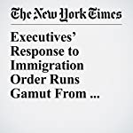 Executives' Response to Immigration Order Runs Gamut From Caution to Fury | Patricia Cohen