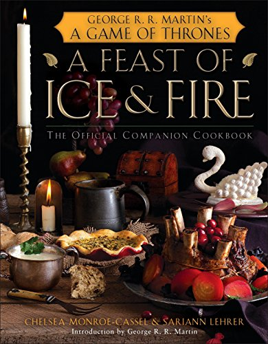 A Feast of Ice and Fire: The Official Game of Thrones Companion Cookbook by Chelsea Monroe-Cassel, Sariann Lehrer