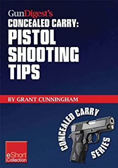 Gun Digest's Pistol Shooting Tips for Concealed Carry Collection eShort: How to shoot a handgun accurately by mastering the double action trigger and clear malfunctions. (Concealed Carry eShorts) by [Cunningham, Grant]