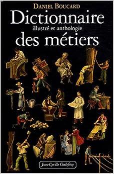 Dictionnaire illustré et anthologie des métiers : Du Moyen Age à 1914