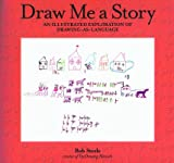 Draw Me a Story : An Illustrated Exploration of Drawing-as-Language, Steele, Bob, 1895411823