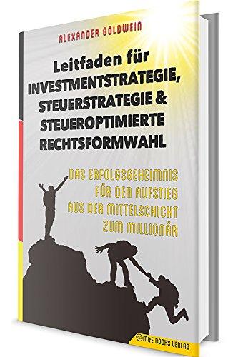 Leitfaden für Investmentstrategie, Steuerstrategie & steueroptimierte Rechtsformwahl: Das Erfolgsgeheimnis für den Aufstieg aus der Mittelschicht zum Millionär Gebundenes Buch – 16. Juni 2018 Alexander Goldwein M & E Books Verlag GmbH 3947201389 Wirtsc