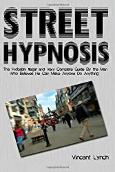 Street Hypnosis: The Probably Illegal and Very Complete Guide To (Volume 1)