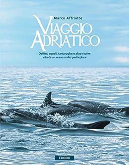 Viaggio Adriatico. Delfini, squali, tartarughe e altre storie: vita di un mare molto particolare. (Italian Edition)