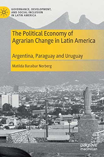 The Political Economy of Agrarian Change in Latin America: Argentina, Paraguay and Uruguay (Governance, Development, and Social Inclusion in Latin America) (Social Inclusion And Economic Development In Latin America)