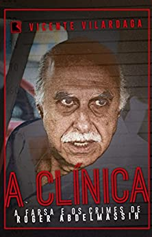 A clínica: A farsa e os crimes de Roger Abdelmassih por [Vilardaga, Vicente]