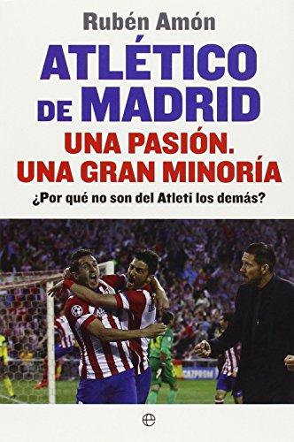 Descargar Libro Atlético De Madrid. Una Pasión. Una Gran Minoría. ¿por Qué No Son Del Atleti Los Demás? Rubén Amón Delgado