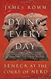 Dying Every Day: Seneca at the Court of Nero by James Romm (2014-12-02)