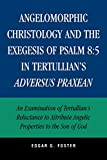 Angelomorphic Christology and the Exegesis of Psalm 8:5 in Tertullian's Adversus Praxean: An Examination of Tertullian's Reluctance to Attribute Angelic Properties to the Son of God