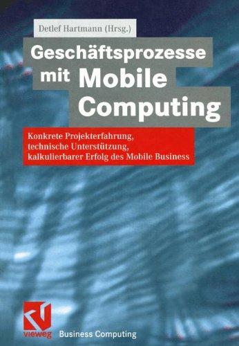 Geschäftsprozesse mit Mobile Computing: Konkrete Projekterfahrung, technische Umsetzung, kalkulierbarer Erfolg des Mobile Business (XBusiness Computing) (German Edition)