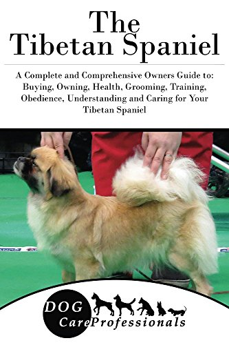 The Tibetan Spaniel: A Complete and Comprehensive Owners Guide to: Buying, Owning, Health, Grooming, Training, Obedience, Understanding and Caring for ... Caring for a Dog from a Puppy to Old Age 1)