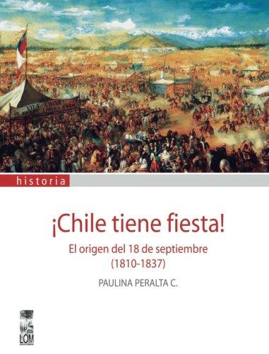 Chile Tiene Fiesta El Origen Del 18 De Septiembre 1810 1837 Spanish Edition Peralta Paulina 9789562829212 Books