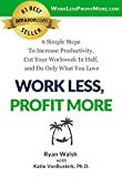 Work Less, Profit More: 6 Simple Steps To Increase Productivity, Cut Your Workweek In Half, and Do Only What You Love