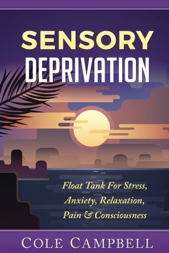 Sensory Deprivation: Float Tank For Stress, Anxiety, Relaxation, Pain & Consciousness