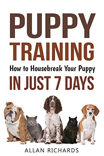 Puppy Training : How to Housebreak Your Puppy in Just 7 Days: (Puppy Training, Dog Training, How to Train A Puppy, How To Potty Train A Puppy, How To Train A Dog, Crate Training)