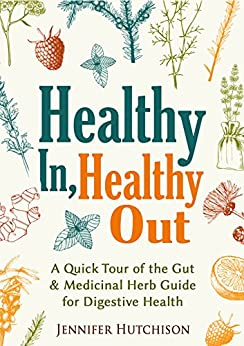 Healthy In, Healthy Out: A Quick Tour of the Gut & Medicinal Herb Guide for Digestive Health by [Hutchison, Jennifer]