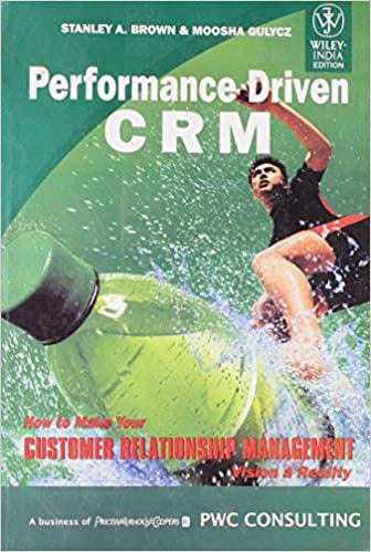 Wiley India Pvt Ltd Performance Driven Crm: How To Make Your Customer Relationship Management Vision A Reality: Stanley A. Brown: 9788126510108: Amazon.com: ...