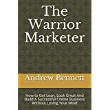 The Warrior Marketer: How to Get Lean, Look Great And Build A Successful Online Business Without Losing Your Mind