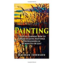 Painting: 7 Steps to Learning how to Master Painting for Beginners in 60 Minutes or Less!