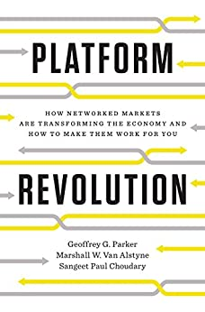 Platform Revolution: How Networked Markets Are Transforming the Economy--and How to Make Them Work for You by [Choudary, Sangeet Paul, Van Alstyne, Marshall W., Parker, Geoffrey G.]