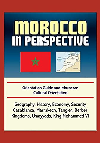 Morocco in Perspective - Orientation Guide and Moroccan Cultural Orientation: Geography, History, Economy, Security, Casablanca, Marrakech, Tangier, Berber Kingdoms, Umayyads, King Mohammed (Cultural Defense)