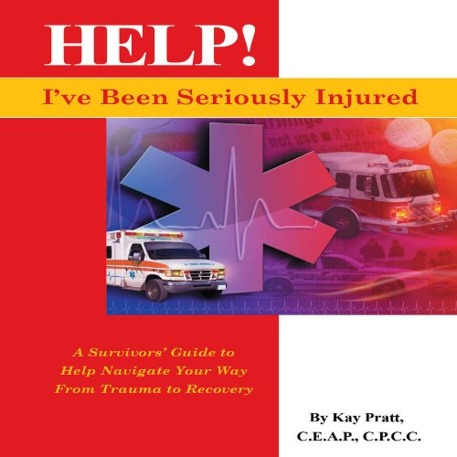 Help! I've Been Seriously Injured: A Survivors Guide to Help Navigate Your Way from Trauma to Recovery