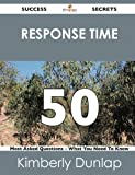 Response Time 50 Success Secrets - 50 Most Asked Questions on Response Time - What You Need to Know, Kimberly Dunlap, 1488519145