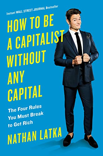 How to Be a Capitalist Without Any Capital: The Four Rules You Must Break To Get Rich (The Best Job To Get Rich)