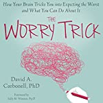 The Worry Trick: How Your Brain Tricks You into Expecting the Worst and What You Can Do About It | David A Carbonell, PhD