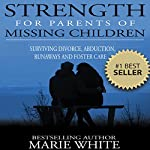 Strength for Parents of Missing Children: Surviving Divorce, Abduction, Runaways and Foster Care | Marie White