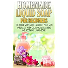 Homemade Liquid Soaps for Beginners: The Home Soap Guide! Nourish Your Skin Naturally with Calming, Refreshing, and Soothing Liquid Soaps (Soap Making, ... Essential Oils, Natural, Organic)