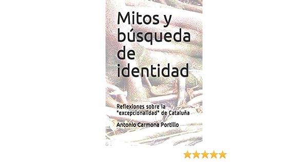 Mitos y la búsqueda de identidad: Reflexiones sobre la excepcionalidad de Cataluña: Amazon.es: Carmona Portillo, Antonio: Libros