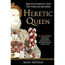 Heretic Queen: Queen Elizabeth I and the Wars of Religion