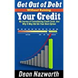 GET OUT OF DEBT WITHOUT RUINING YOUR CREDIT: MY JOURNEY OF CONSOLIDATING CREDIT CARDS, AND WHY IT MAY NOT BE YOUR...