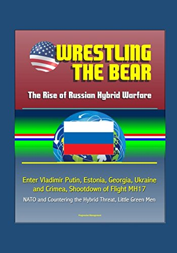 Price comparison product image Wrestling the Bear: The Rise of Russian Hybrid Warfare - Enter Vladimir Putin, Estonia, Georgia, Ukraine and Crimea, Shootdown of Flight MH17, NATO and Countering the Hybrid Threat, Little Green Men