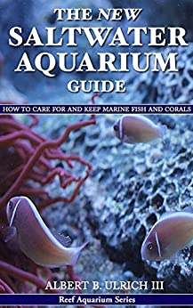 The New Saltwater Aquarium Guide: How to Care for and Keep Marine Fish and Corals (Reef Aquarium Book Series 1) by [Ulrich III, Albert B.]