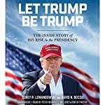 Let Trump Be Trump: The Inside Story of His Rise to the Presidency | Corey R. Lewandowski,David N. Bossie