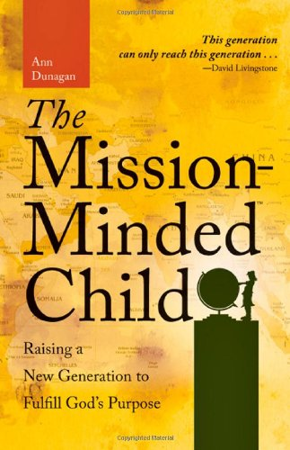 The Mission-Minded Child: Raising a New Generation to Fulfill God's Purpose