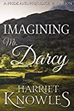 Imagining Mr. Darcy: A Pride and Prejudice Variation (The Ardent Love of Fitzwilliam Darcy Book 1)