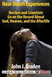 The Near-Death Experiences of Doctors and Scientists: Doctors and Scientists Go On The Record About God, Heaven, and The Afterlife (Near Death Experiences)