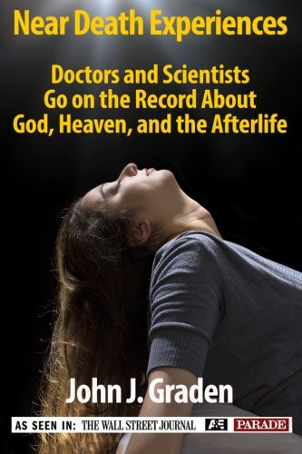 The Near-Death Experiences of Doctors and Scientists: Doctors and Scientists Go On The Record About God, Heaven, and The Afterlife (Volume 1) (Best Near Death Experiences)