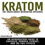 Kratom: The Truth About Mitragyna Speciosa: An Introductory Guide to Capsules, Powder, Extract, and the Full Effects | Colin Willis
