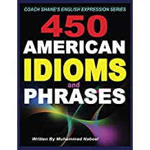 450 American Idioms and Phrases: English Idiomatic Expressions with practical examples & conversations (Coach Shane?s English Expression Series Book 3)