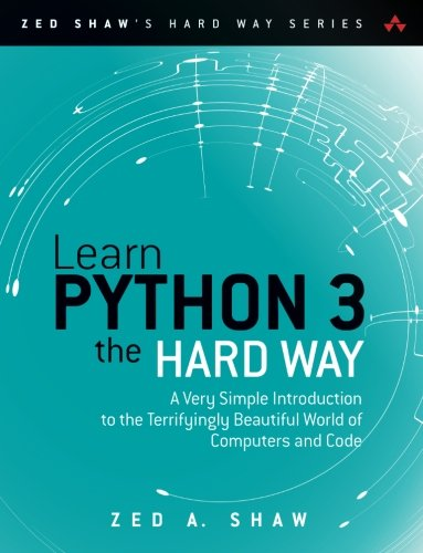 Learn Python 3 the Hard Way: A Very Simple Introduction to the Terrifyingly Beautiful World of Computers and Code (Zed Shaw's Hard Way Series) by Pearson Addison Wesley Prof
