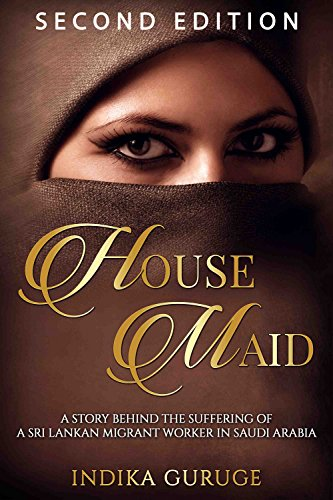 HOUSE MAID: A story behind the suffering of a Sri Lankan migrant worker in Saudi Arabia. by [Guruge, Indika]